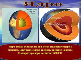 Ядро Земли делится на два слоя: внутреннее ядро и внешнее. Внутреннее ядро тв