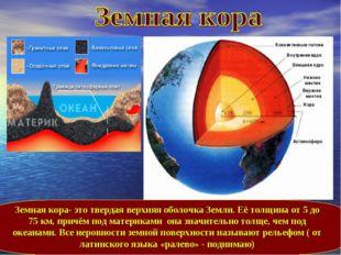Земная кора- это твердая верхняя оболочка Земли. Её толщина от 5 до 75 км, пр