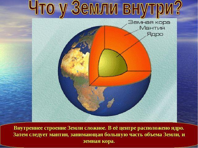 Внутреннее строение Земли сложное. В её центре расположено ядро. Затем следуе...