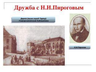 Дружба с Н.И.Пироговым Н.И.Пирогов Дерпт (ныне город Тарту). Университетская