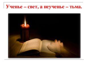 Ученье – свет, а неученье – тьма.