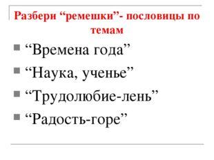 """Разбери """"ремешки""""- пословицы по темам """"Времена года"""" """"Наука, ученье"""" """"Трудолю"""