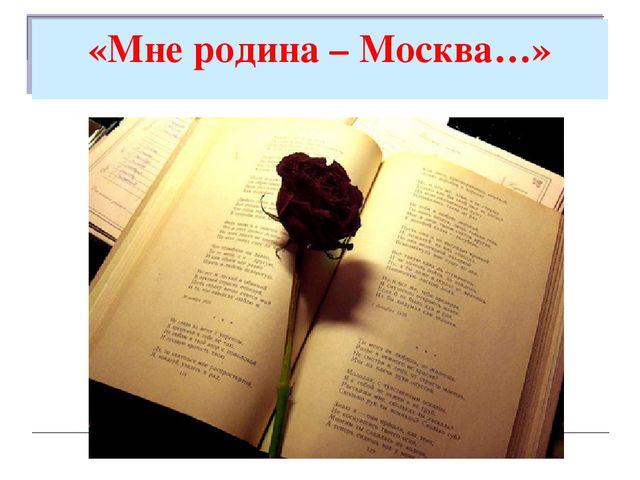 «Мне родина – Москва…»
