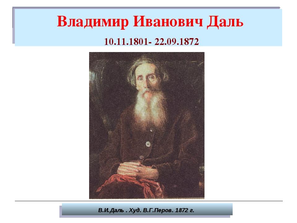 Владимир Иванович Даль 10.11.1801- 22.09.1872 В.И.Даль . Худ. В.Г.Перов. 187...