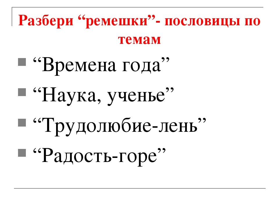 """Разбери """"ремешки""""- пословицы по темам """"Времена года"""" """"Наука, ученье"""" """"Трудолю..."""