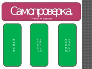 Самопроверка. Ответы на вопросы В А В А В 6. Б 7. Б 8. В 9. Б 10. А 11. А 12.