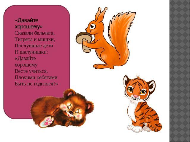 «Давайте хорошему» Сказали бельчата, Тигрята и мишки, Послушные дети И шалун...