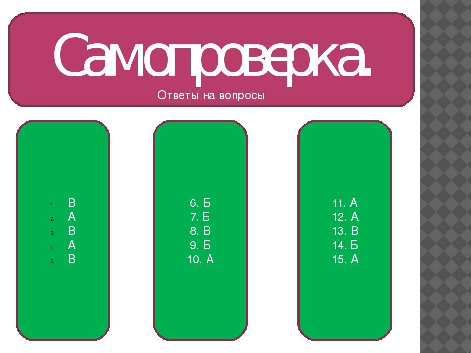 Самопроверка. Ответы на вопросы В А В А В 6. Б 7. Б 8. В 9. Б 10. А 11. А 12....