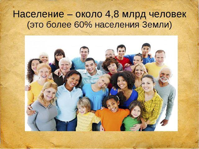 Население – около 4,8 млрд человек (это более 60% населения Земли)
