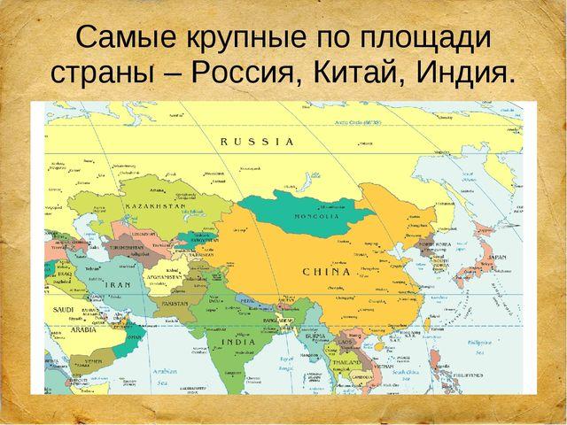 Самые крупные по площади страны – Россия, Китай, Индия.