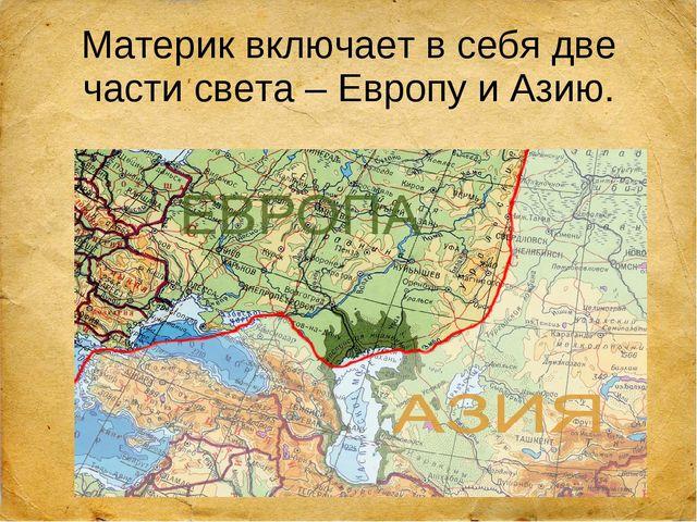 Материк включает в себя две части света – Европу и Азию.