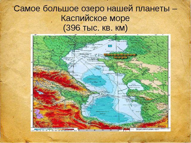Самое большое озеро нашей планеты – Каспийское море (396 тыс. кв. км)