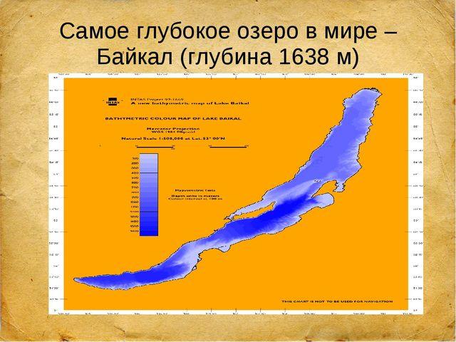 Самое глубокое озеро в мире – Байкал (глубина 1638 м)