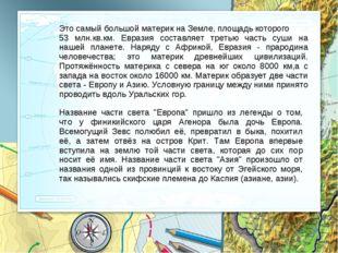 «Евразия» Это самый большой материк на Земле, площадь которого 53 млн.кв.км.