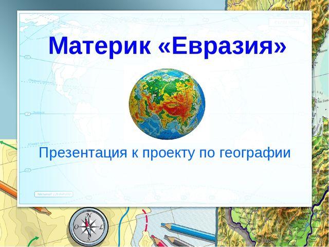 «Евразия» Материк «Евразия» Презентация к проекту по географии