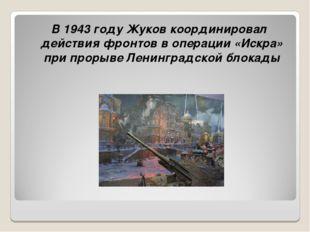 В 1943 году Жуков координировал действия фронтов в операции «Искра» при прор