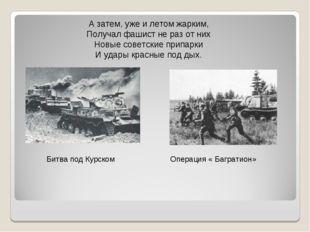 А затем, уже и летом жарким, Получал фашист не раз от них Новые советские при