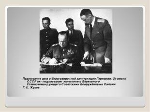 Подписание акта о безоговорочной капитуляции Германии. От имени СССР акт подп