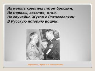 Маршалы Г. Жуков и К. Рокоссовский Их метель крестила питом броским, Их мороз
