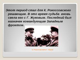 К. Рокоссовский и Г. Жуков Этот период стал для К. Рокоссовского решающим. В