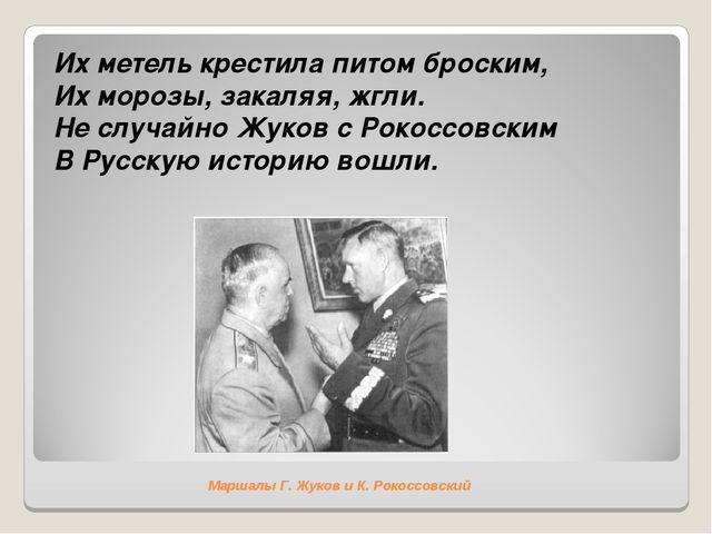 Маршалы Г. Жуков и К. Рокоссовский Их метель крестила питом броским, Их мороз...