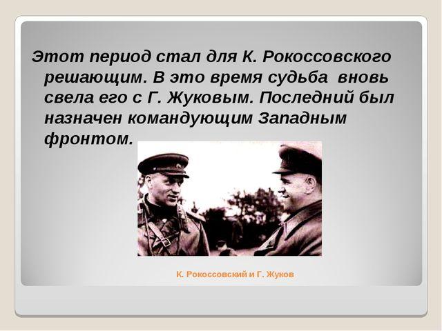 К. Рокоссовский и Г. Жуков Этот период стал для К. Рокоссовского решающим. В...