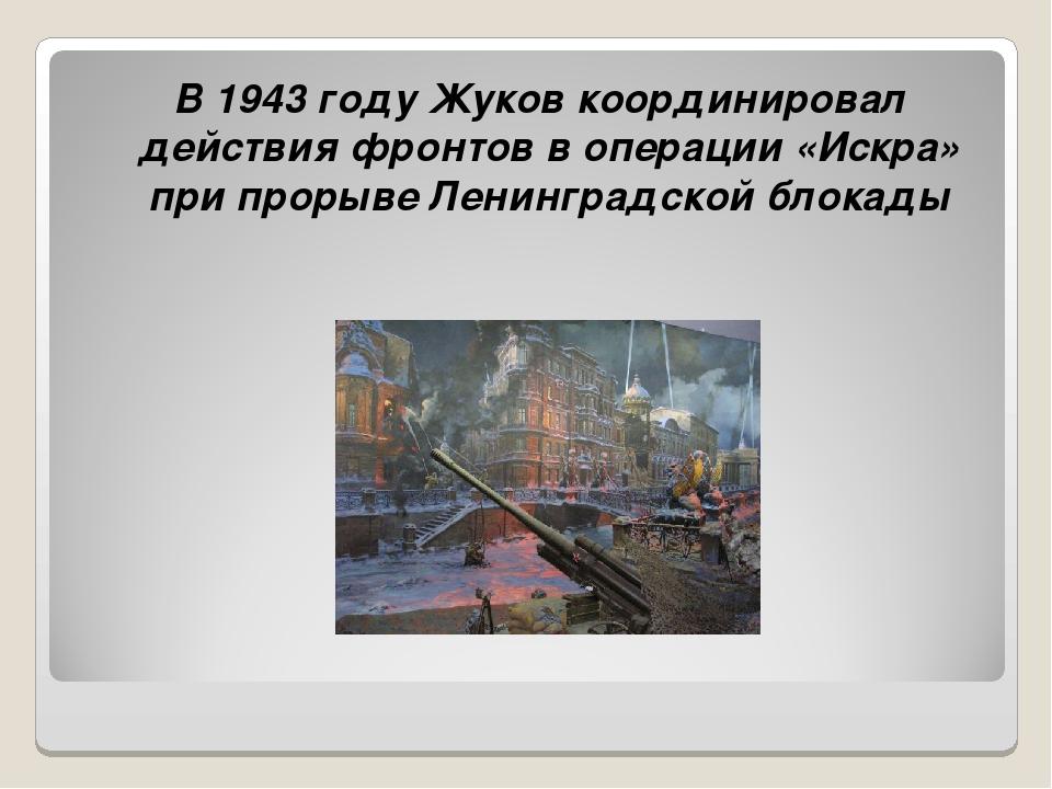 В 1943 году Жуков координировал действия фронтов в операции «Искра» при прор...
