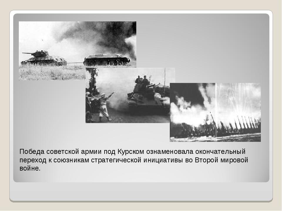 Победа советской армии под Курском ознаменовала окончательный переход к союзн...