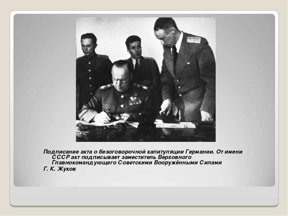 Подписание акта о безоговорочной капитуляции Германии. От имени СССР акт подп...