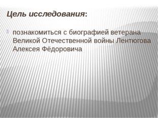 Цель исследования: познакомиться с биографией ветерана Великой Отечественной