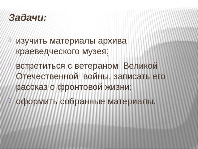 Задачи: изучить материалы архива краеведческого музея; встретиться с ветерано...