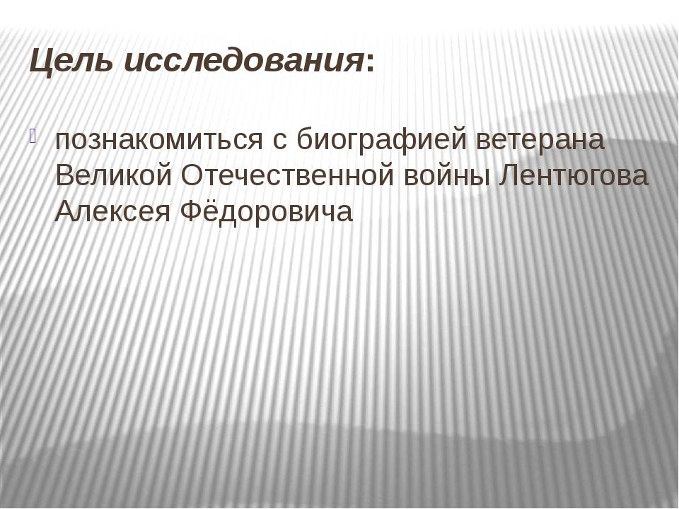 Цель исследования: познакомиться с биографией ветерана Великой Отечественной...