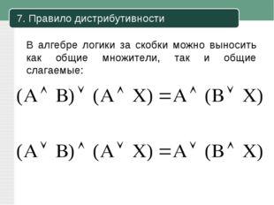 7. Правило дистрибутивности В алгебре логики за скобки можно выносить как общ