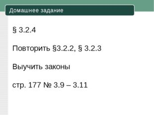 Домашнее задание § 3.2.4 Повторить §3.2.2, § 3.2.3 Выучить законы стр. 177 №