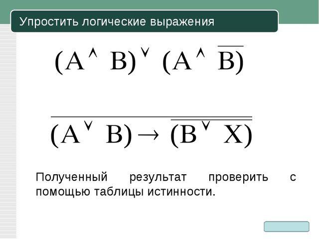 Упростить логические выражения Полученный результат проверить с помощью табли...