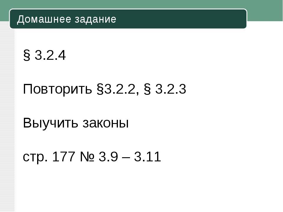 Домашнее задание § 3.2.4 Повторить §3.2.2, § 3.2.3 Выучить законы стр. 177 №...