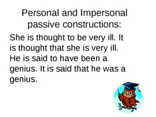 Personal and Impersonal passive constructions: She is thought to be very ill.