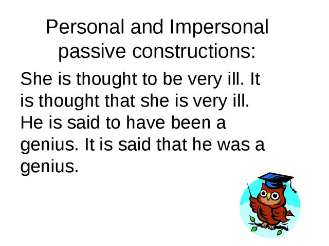 Personal and Impersonal passive constructions: She is thought to be very ill....