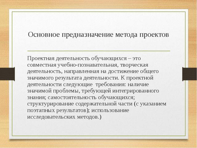 Основное предназначение метода проектов Проектная деятельность обучающихся –...