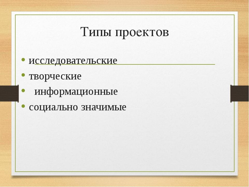 Типы проектов исследовательские творческие информационные социально знач...