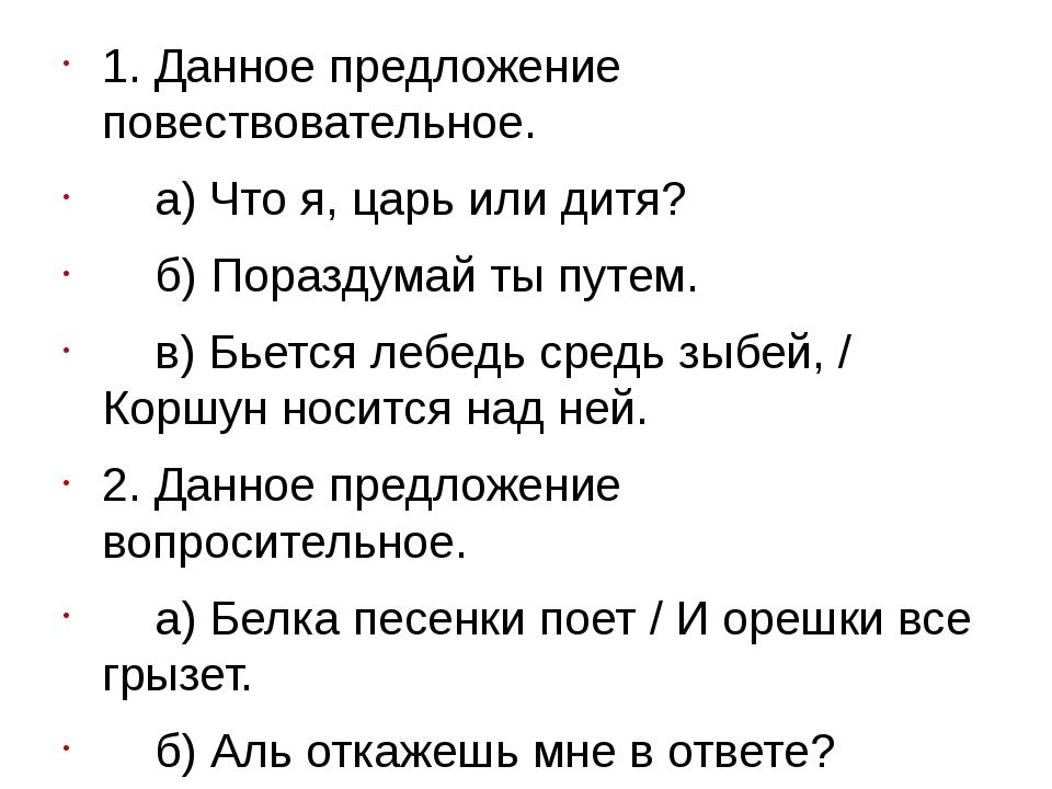 1. Данное предложение повествовательное. а) Что я, царь или дитя? б) Пораздум...