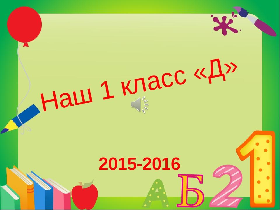 Наш 1 класс «Д» 2015-2016