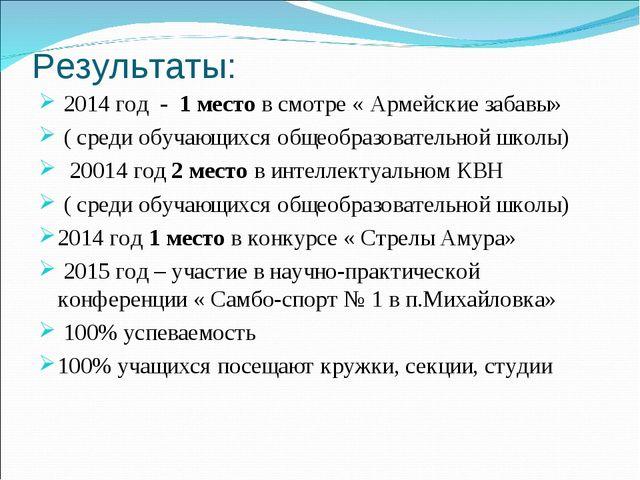 Результаты: 2014 год - 1 место в смотре « Армейские забавы» ( среди обучающих...