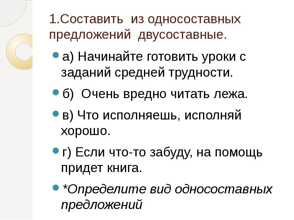 1.Составить из односоставных предложений двусоставные. а) Начинайте готовить...