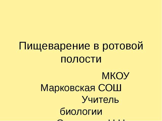 Пищеварение в ротовой полости МКОУ Марковская СОШ Учитель биологии Остапенко...