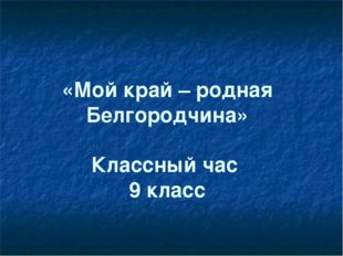 «Мой край – родная Белгородчина» Классный час 9 класс