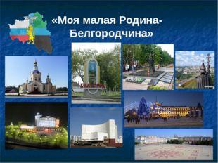 «Моя малая Родина- Белгородчина»