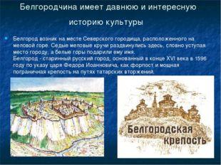 Белгородчина имеет давнюю и интересную историю культуры Белгород возник на ме