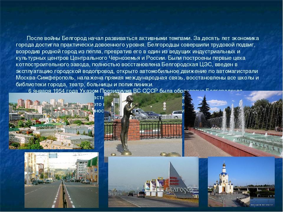 После войны Белгород начал развиваться активными темпами. За десять лет экон...