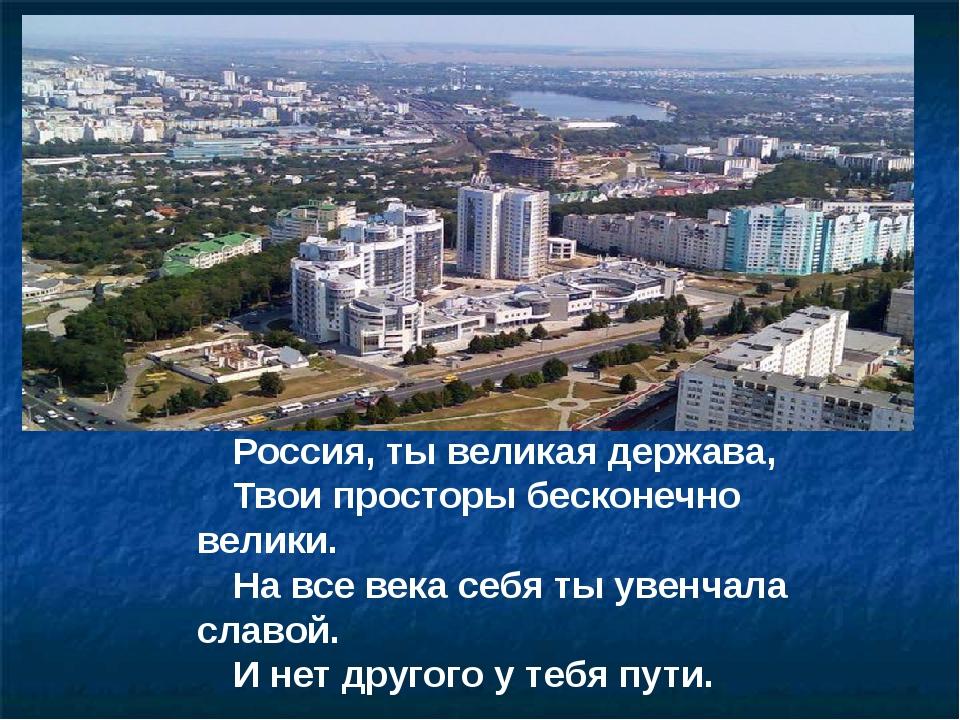 Россия, ты великая держава, Твои просторы бесконечно велики. На все века себя...